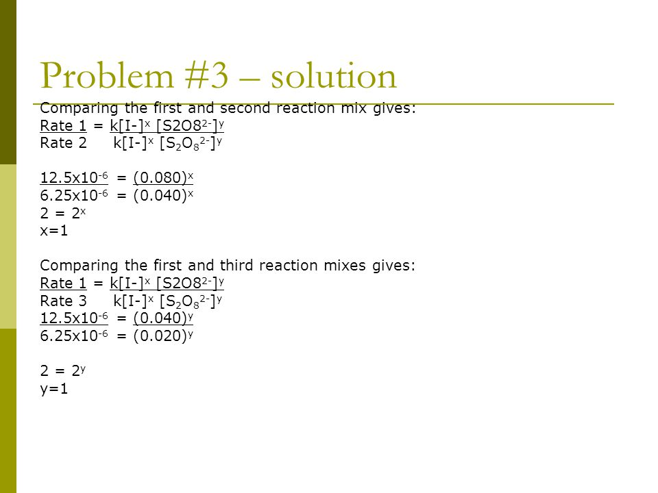 Problem #3 – solution Comparing the first and second reaction mix gives: Rate 1 = k[I-]x [S2O82-]y.